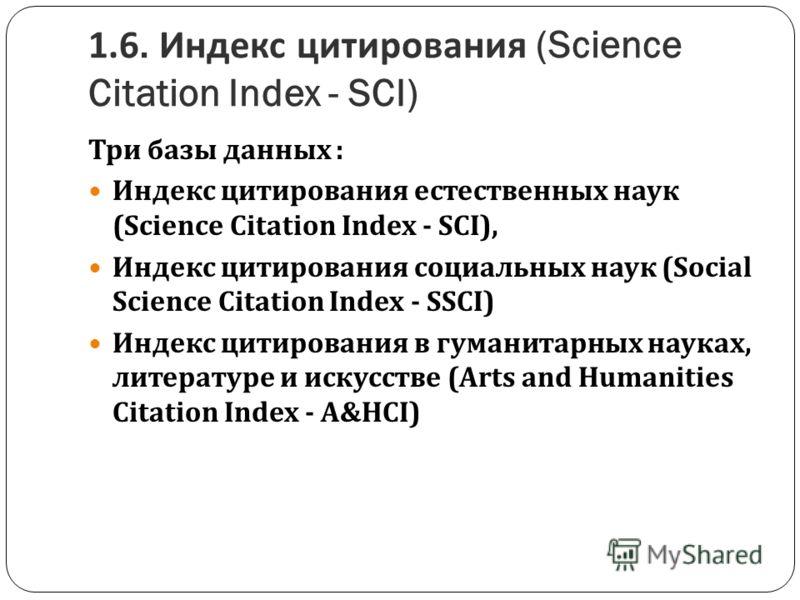 1.6. Индекс цитирования (Science Citation Index - SCI) Три базы данных : Индекс цитирования естественных наук (Science Citation Index - SCI), Индекс цитирования социальных наук (Social Science Citation Index - SSCI) Индекс цитирования в гуманитарных