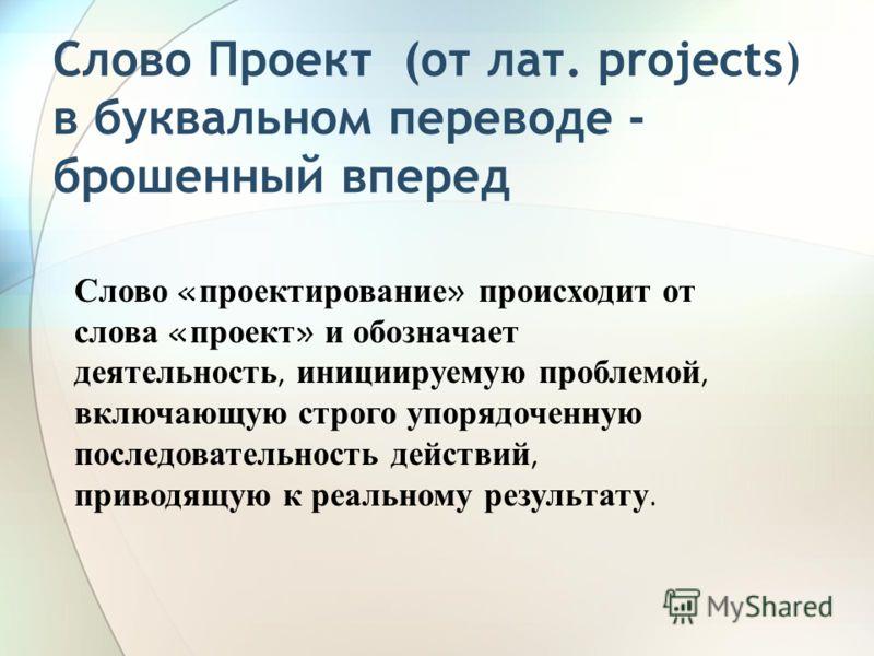 Слово Проект (от лат. projects) в буквальном переводе - брошенный вперед Слово « проектирование » происходит от слова « проект » и обозначает деятельность, инициируемую проблемой, включающую строго упорядоченную последовательность действий, приводящу
