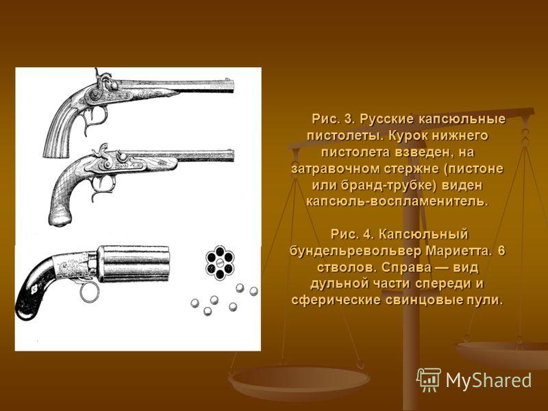 Рис. 3. Русские капсюльные пистолеты. Курок нижнего пистолета взведен, на затравочном стержне (пистоне или бранд-трубке) виден капсюль-воспламенитель. Рис. 4. Капсюльный бундельревольвер Мариетта. 6 стволов. Справа вид дульной части спереди и сфериче
