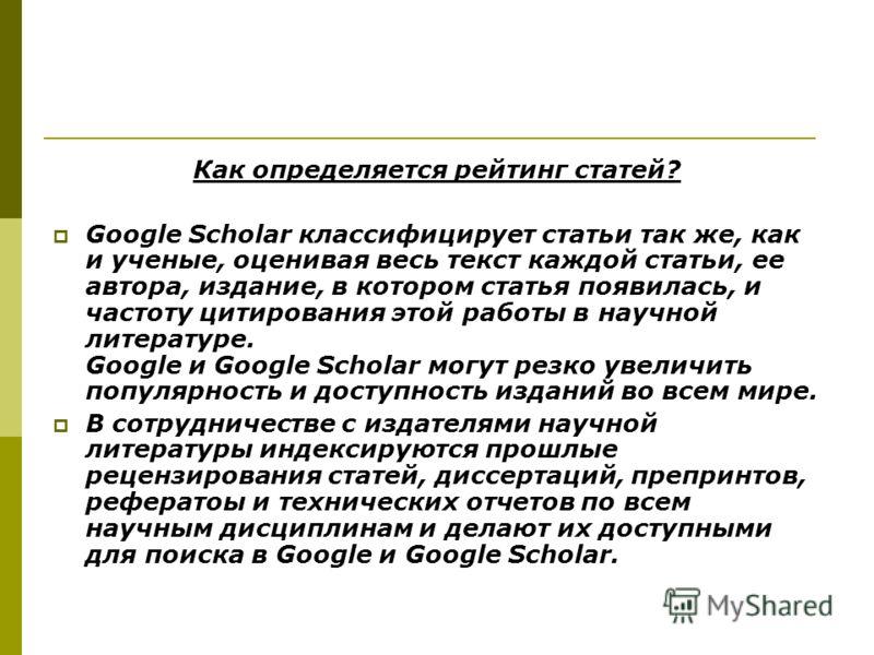 Как определяется рейтинг статей? Google Scholar классифицирует статьи так же, как и ученые, оценивая весь текст каждой статьи, ее автора, издание, в котором статья появилась, и частоту цитирования этой работы в научной литературе. Google и Google Sch