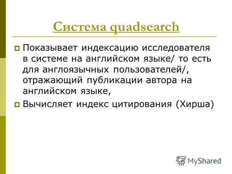 Система quadsearch Показывает индексацию исследователя в системе на английском языке/ то есть для англоязычных пользователей/, отражающий публикации автора на английском языке, Вычисляет индекс цитирования (Хирша)