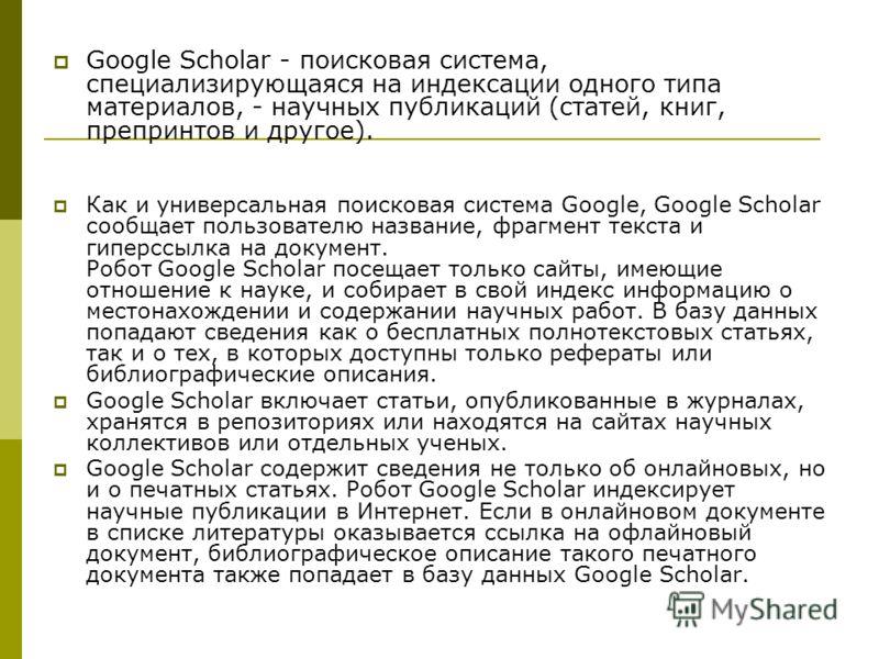 Google Scholar - поисковая система, специализирующаяся на индексации одного типа материалов, - научных публикаций (статей, книг, препринтов и другое). Как и универсальная поисковая система Google, Google Scholar сообщает пользователю название, фрагме