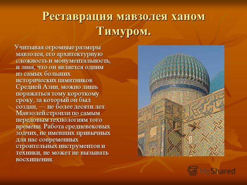 Реставрация мавзолея ханом Тимуром. Учитывая огромные размеры мавзолея, его архитектурную сложность и монументальность, и зная, что он является одним из самых больших исторических памятников Средней Азии, можно лишь поражаться тому короткому сроку, з
