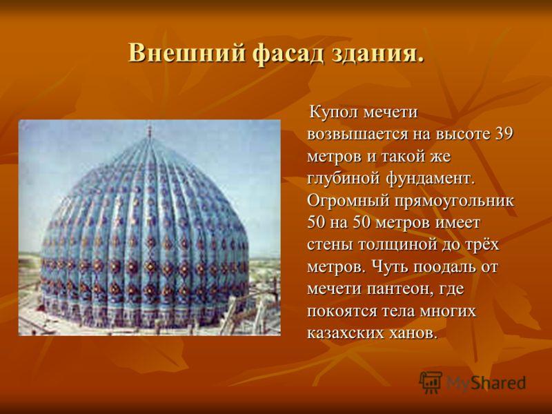 Внешний фасад здания. Купол мечети возвышается на высоте 39 метров и такой же глубиной фундамент. Огромный прямоугольник 50 на 50 метров имеет стены толщиной до трёх метров. Чуть поодаль от мечети пантеон, где покоятся тела многих казахских ханов. Ку