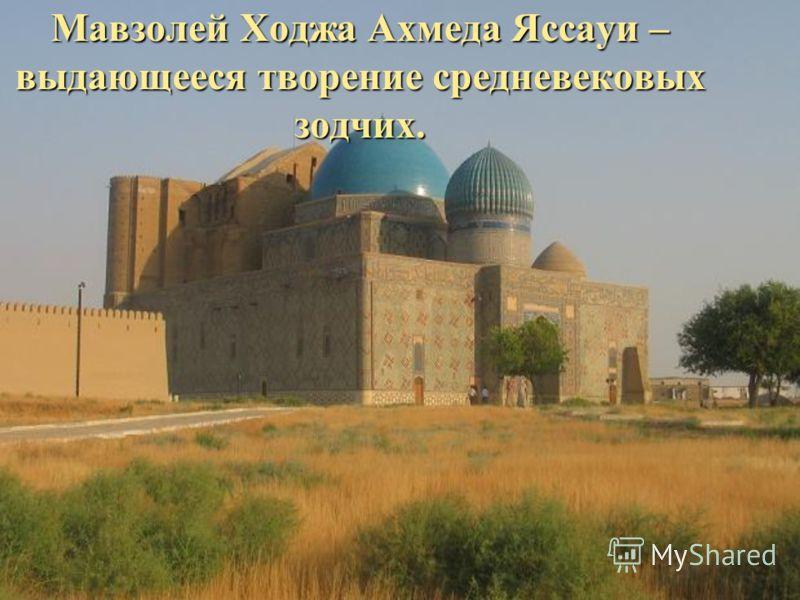 Мавзолей Ходжа Ахмеда Яссауи – выдающееся творение средневековых зодчих.
