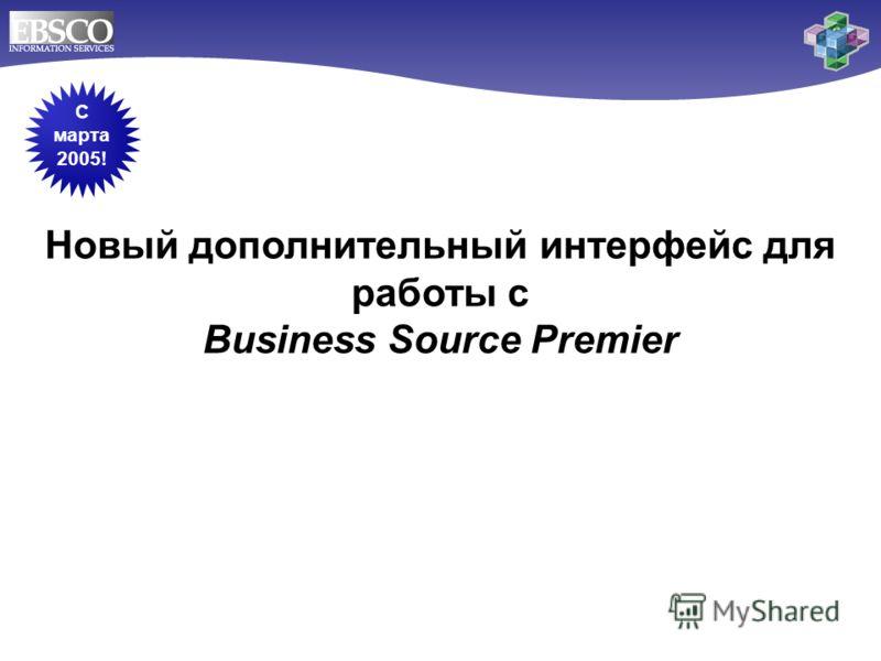 Новый дополнительный интерфейс для работы с Business Source Premier C марта 2005!