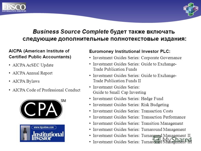 AICPA (American Institute of Certified Public Accountants) AICPA AcSEC Update AICPA Annual Report AICPA Bylaws AICPA Code of Professional Conduct Business Source Complete будет также включать следующие дополнительные полнотекстовые издания: Euromoney