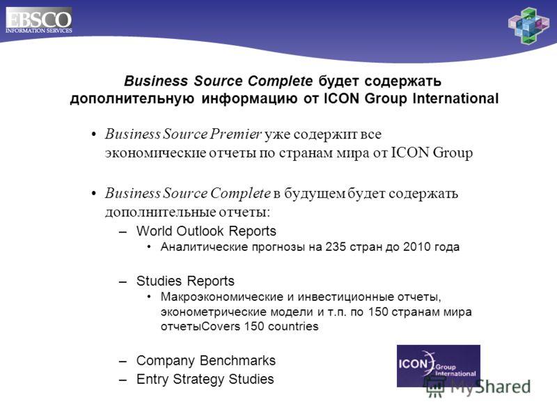 Business Source Premier уже содержит все экономические отчеты по странам мира от ICON Group Business Source Complete в будущем будет содержать дополнительные отчеты: –World Outlook Reports Аналитические прогнозы на 235 стран до 2010 года –Studies Rep