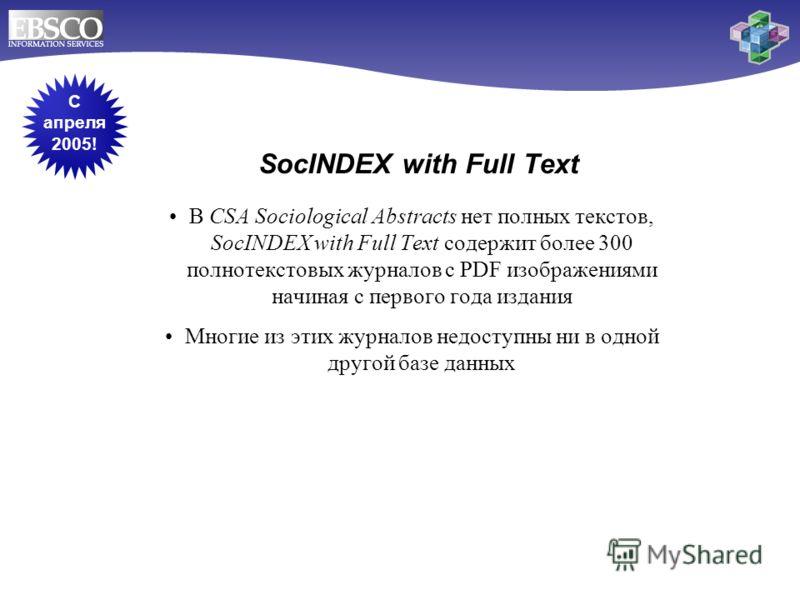 SocINDEX with Full Text В CSA Sociological Abstracts нет полных текстов, SocINDEX with Full Text содержит более 300 полнотекстовых журналов с PDF изображениями начиная с первого года издания Многие из этих журналов недоступны ни в одной другой базе д