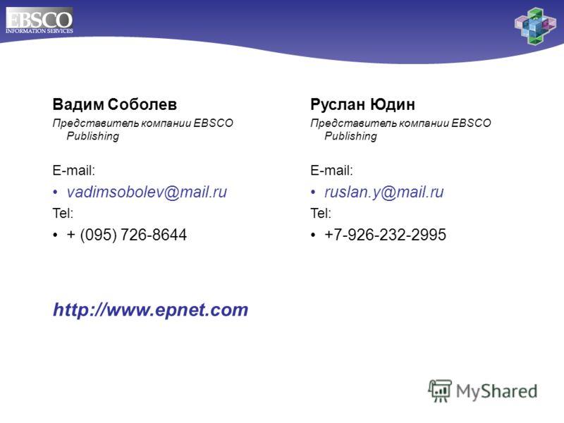 Вадим Соболев Представитель компании EBSCO Publishing E-mail: vadimsobolev@mail.ru Tel: + (095) 726-8644 http://www.epnet.com Руслан Юдин Представитель компании EBSCO Publishing E-mail: ruslan.y@mail.ru Tel: +7-926-232-2995