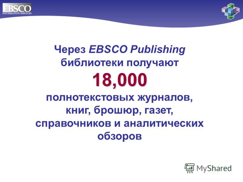 Через EBSCO Publishing библиотеки получают 18,000 полнотекстовых журналов, книг, брошюр, газет, справочников и аналитических обзоров