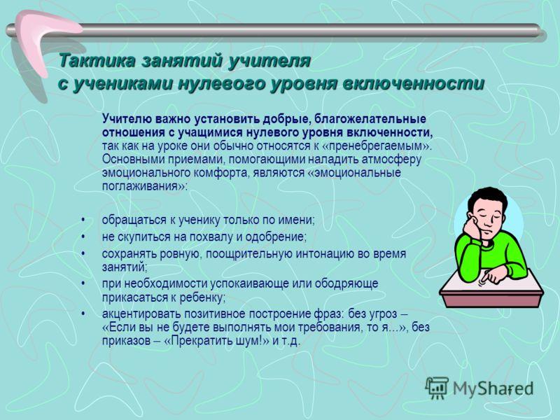 7 Учителю важно установить добрые, благожелательные отношения с учащимися нулевого уровня включенности, так как на уроке они обычно относятся к « пренебрегаемым ». Основными приемами, помогающими наладить атмосферу эмоционального комфорта, являются «