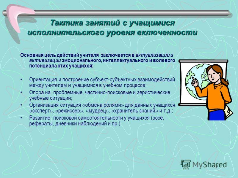 9 Тактика занятий с учащимися исполнительского уровня включенности Основная цель действий учителя заключается в актуализации и активизации эмоционального, интеллектуального и волевого потенциала этих учащихся: Ориентация и построение субъект-субъектн
