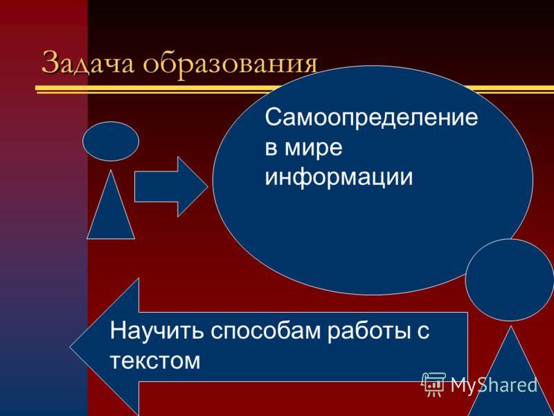Задача образования Самоопределение в мире информации Научить способам работы с текстом