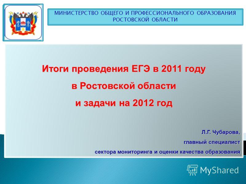 Итоги проведения ЕГЭ в 2011 году в Ростовской области и задачи на 2012 год Л.Г. Чубарова, главный специалист сектора мониторинга и оценки качества образования МИНИСТЕРСТВО ОБЩЕГО И ПРОФЕССИОНАЛЬНОГО ОБРАЗОВАНИЯ РОСТОВСКОЙ ОБЛАСТИ