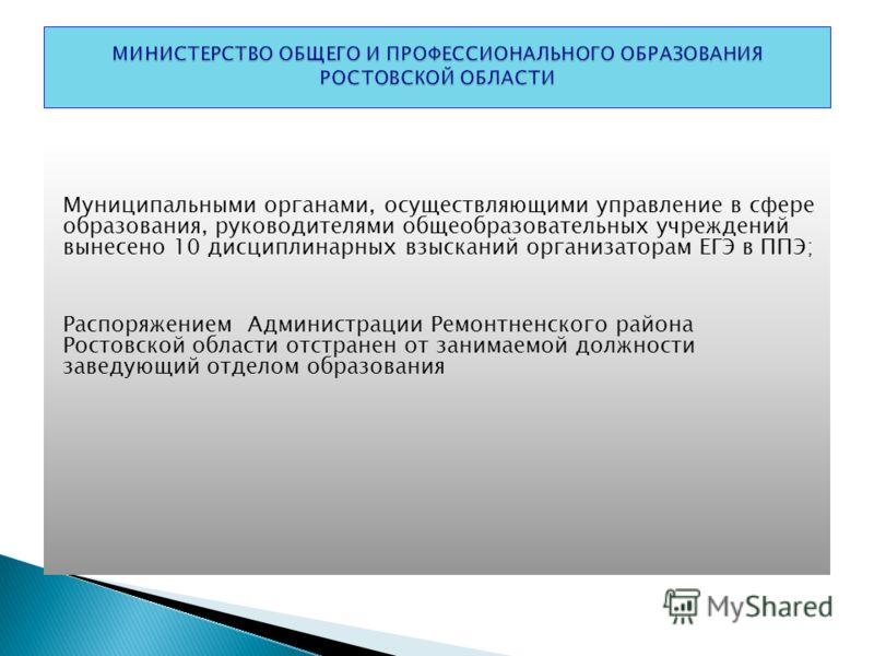 Муниципальными органами, осуществляющими управление в сфере образования, руководителями общеобразовательных учреждений вынесено 10 дисциплинарных взысканий организаторам ЕГЭ в ППЭ; Распоряжением Администрации Ремонтненского района Ростовской области