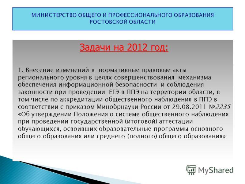 Задачи на 2012 год: 1. Внесение изменений в нормативные правовые акты регионального уровня в целях совершенствования механизма обеспечения информационной безопасности и соблюдения законности при проведении ЕГЭ в ППЭ на территории области, в том числе