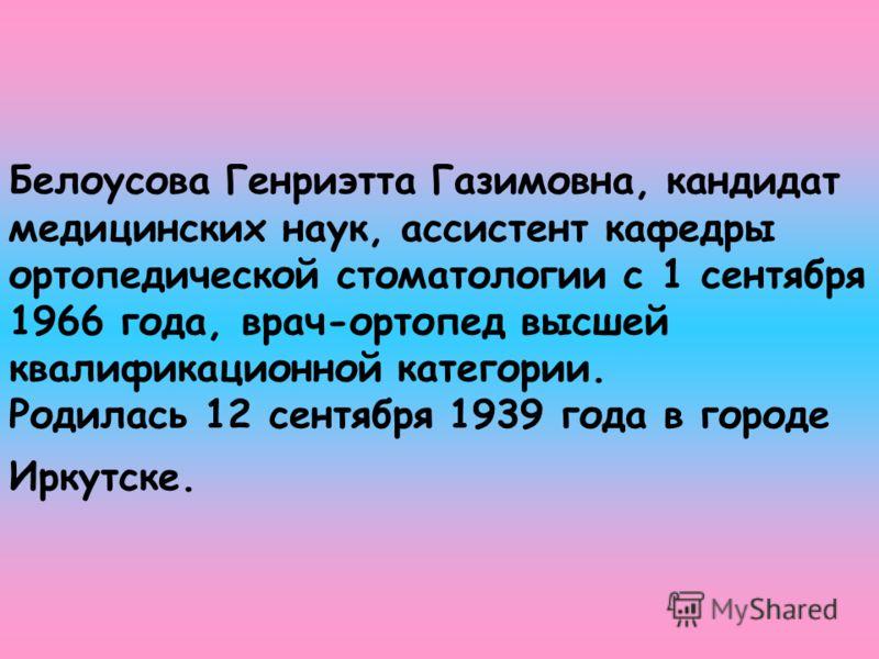 Белоусова Генриэтта Газимовна, кандидат медицинских наук, ассистент кафедры ортопедической стоматологии с 1 сентября 1966 года, врач-ортопед высшей квалификационной категории. Родилась 12 сентября 1939 года в городе Иркутске.