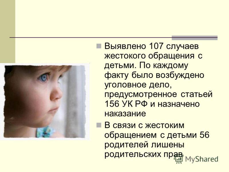 Выявлено 107 случаев жестокого обращения с детьми. По каждому факту было возбуждено уголовное дело, предусмотренное статьей 156 УК РФ и назначено наказание В связи с жестоким обращением с детьми 56 родителей лишены родительских прав