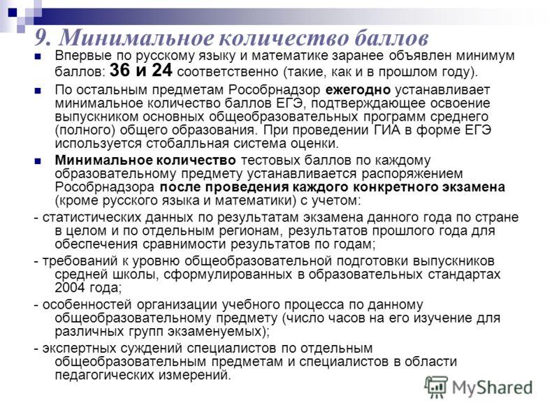 9. Минимальное количество баллов Впервые по русскому языку и математике заранее объявлен минимум баллов: 36 и 24 соответственно (такие, как и в прошлом году). По остальным предметам Рособрнадзор ежегодно устанавливает минимальное количество баллов ЕГ