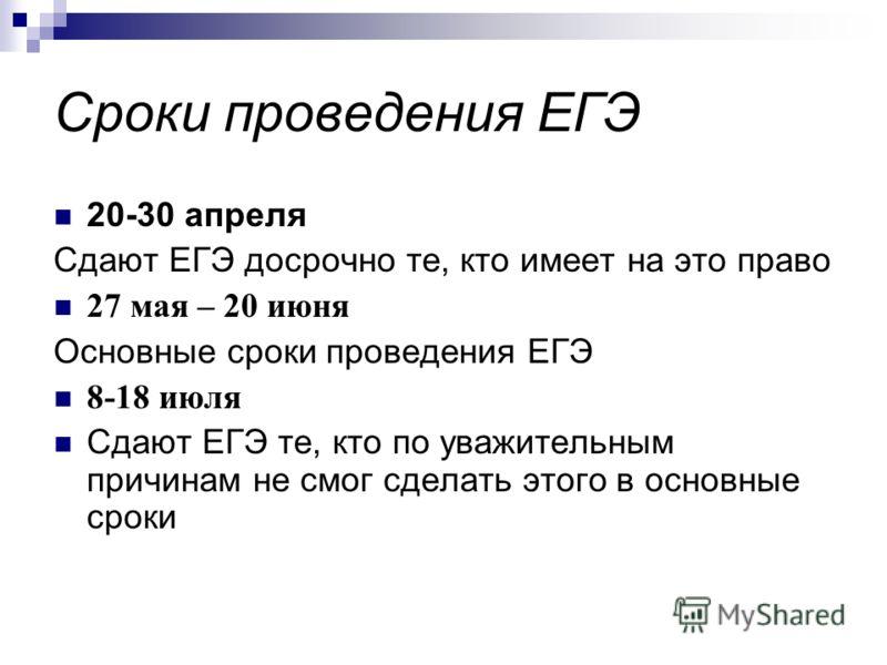 Сроки проведения ЕГЭ 20-30 апреля Сдают ЕГЭ досрочно те, кто имеет на это право 27 мая – 20 июня Основные сроки проведения ЕГЭ 8-18 июля Сдают ЕГЭ те, кто по уважительным причинам не смог сделать этого в основные сроки