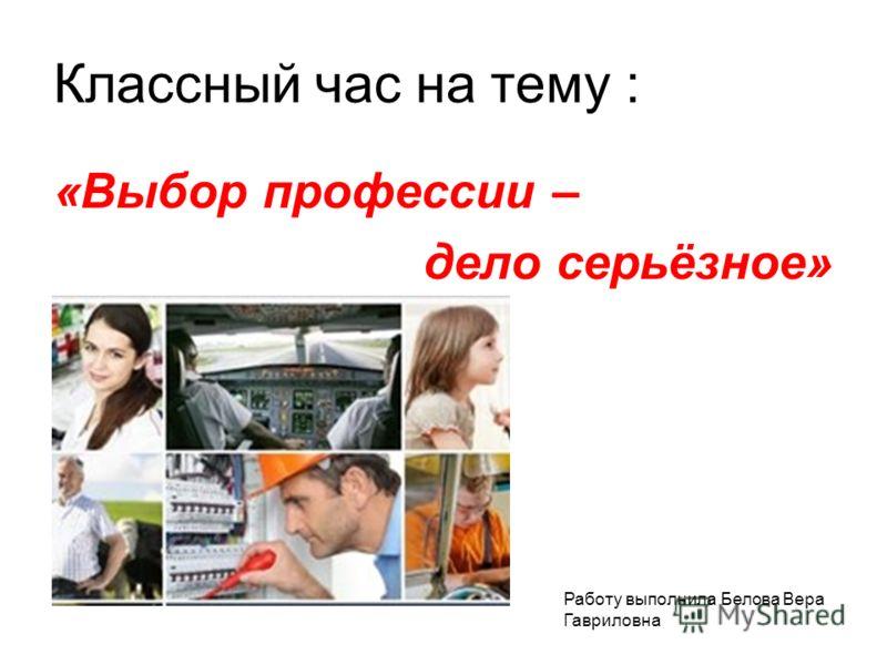 Классный час на тему : «Выбор профессии – дело серьёзное» Работу выполнила Белова Вера Гавриловна