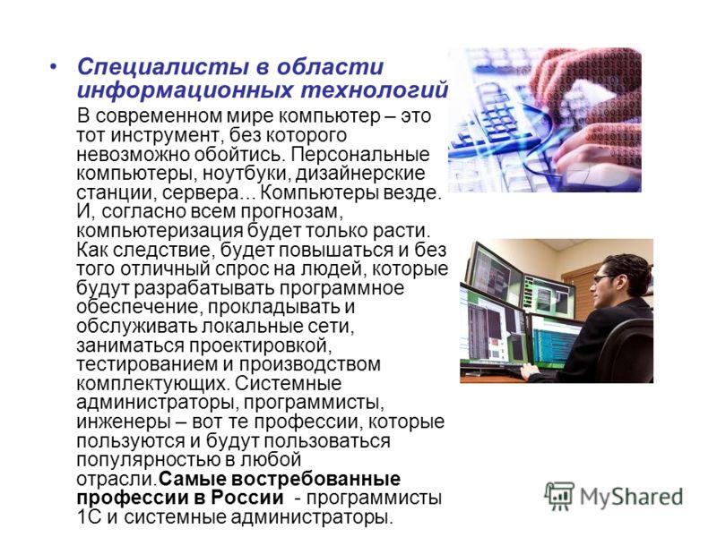 Специалисты в области информационных технологий В современном мире компьютер – это тот инструмент, без которого невозможно обойтись. Персональные компьютеры, ноутбуки, дизайнерские станции, сервера... Компьютеры везде. И, согласно всем прогнозам, ком