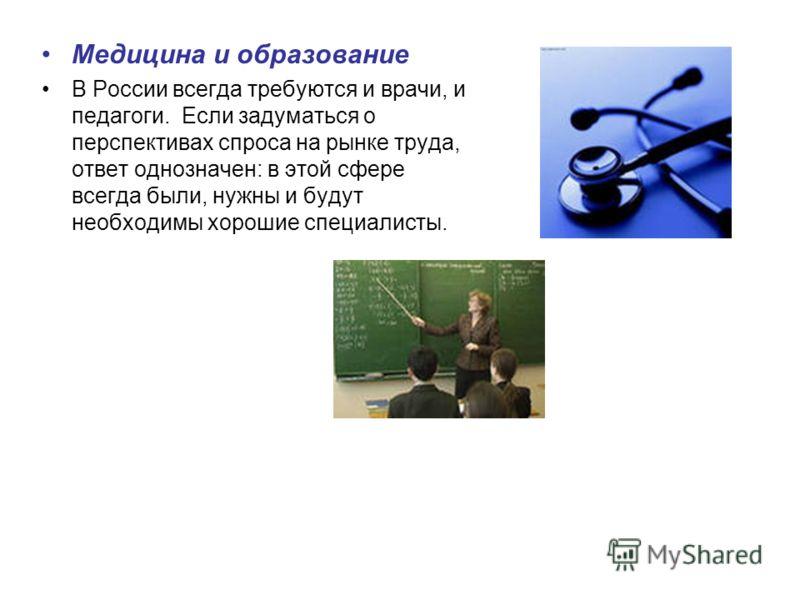 Медицина и образование В России всегда требуются и врачи, и педагоги. Если задуматься о перспективах спроса на рынке труда, ответ однозначен: в этой сфере всегда были, нужны и будут необходимы хорошие специалисты.