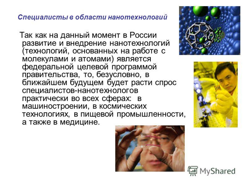 Специалисты в области нанотехнологий Так как на данный момент в России развитие и внедрение нанотехнологий (технологий, основанных на работе с молекулами и атомами) является федеральной целевой программой правительства, то, безусловно, в ближайшем бу