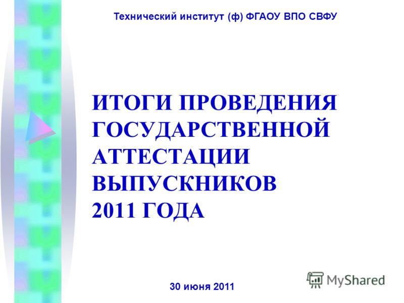 ИТОГИ ПРОВЕДЕНИЯ ГОСУДАРСТВЕННОЙ АТТЕСТАЦИИ ВЫПУСКНИКОВ 2011 ГОДА 30 июня 2011 Технический институт (ф) ФГАОУ ВПО СВФУ