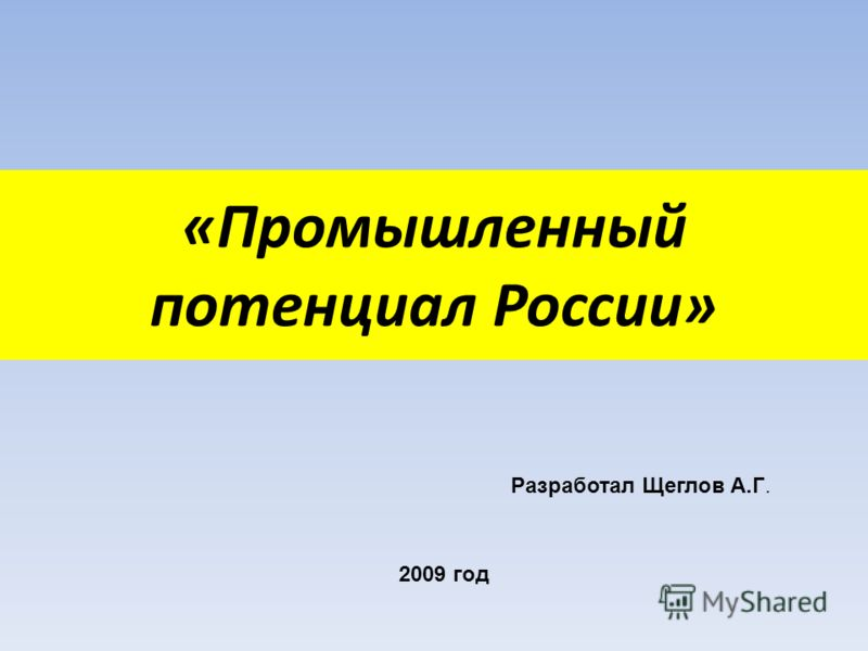 «Промышленный потенциал России» Разработал Щеглов А.Г. 2009 год