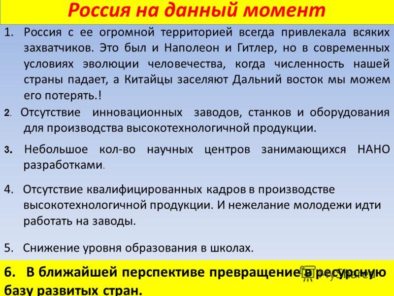 Россия на данный момент 1.Россия с ее огромной территорией всегда привлекала всяких захватчиков. Это был и Наполеон и Гитлер, но в современных условиях эволюции человечества, когда численность нашей страны падает, а Китайцы заселяют Дальний восток мы