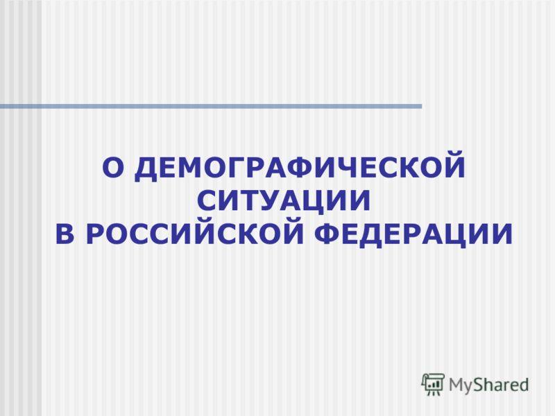 О ДЕМОГРАФИЧЕСКОЙ СИТУАЦИИ В РОССИЙСКОЙ ФЕДЕРАЦИИ