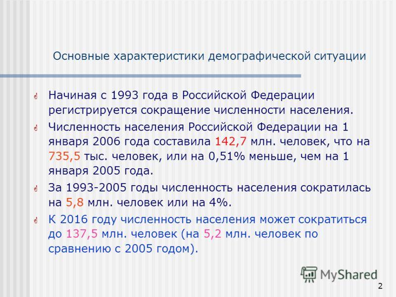 2 Основные характеристики демографической ситуации Начиная с 1993 года в Российской Федерации регистрируется сокращение численности населения. Численность населения Российской Федерации на 1 января 2006 года составила 142,7 млн. человек, что на 735,5