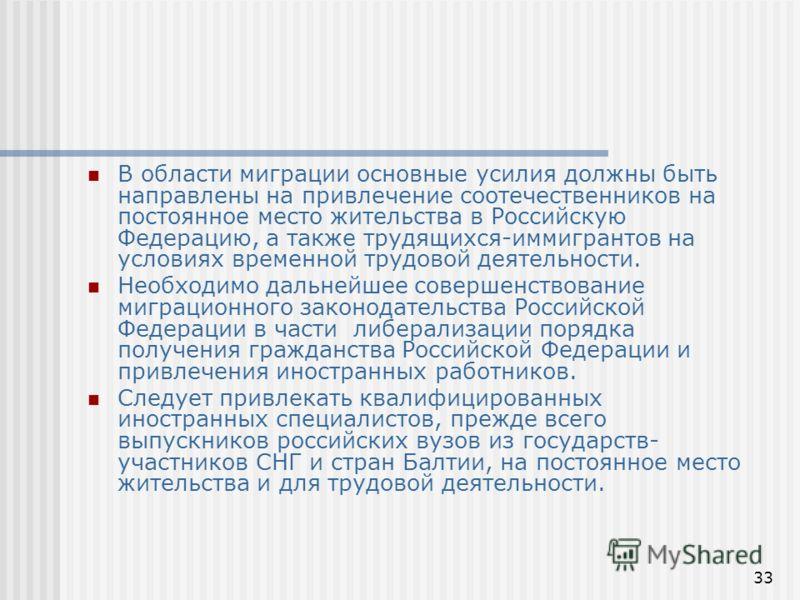 33 В области миграции основные усилия должны быть направлены на привлечение соотечественников на постоянное место жительства в Российскую Федерацию, а также трудящихся-иммигрантов на условиях временной трудовой деятельности. Необходимо дальнейшее сов