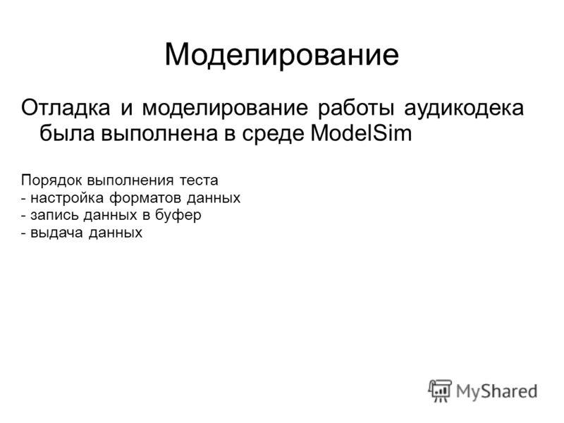 Моделирование Отладка и моделирование работы аудикодека была выполнена в среде ModelSim Порядок выполнения теста - настройка форматов данных - запись данных в буфер - выдача данных