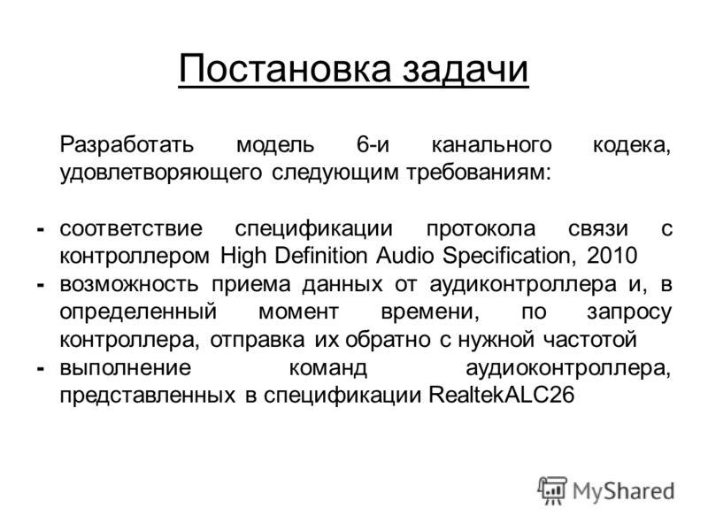 Постановка задачи Разработать модель 6-и канального кодека, удовлетворяющего следующим требованиям: -соответствие спецификации протокола связи с контроллером High Definition Audio Specification, 2010 -возможность приема данных от аудиконтроллера и, в
