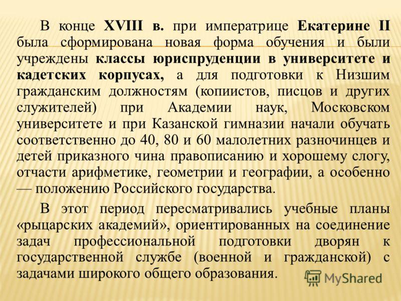 В конце XVIII в. при императрице Екатерине II была сформирована новая форма обучения и были учреждены классы юриспруденции в университете и кадетских корпусах, а для подготовки к Низшим гражданским должностям (копиистов, писцов и других служителей) п