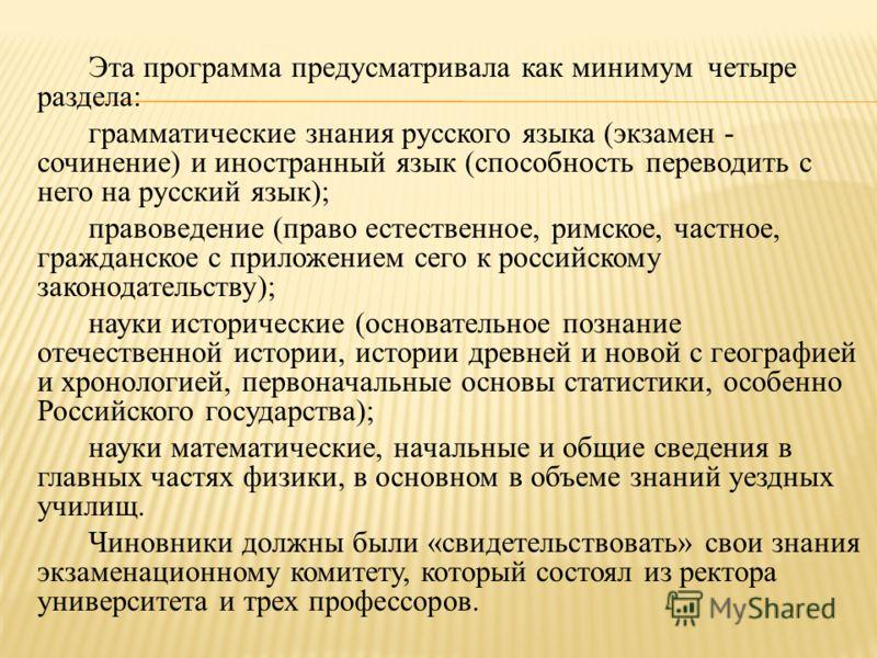 Эта программа предусматривала как минимум четыре раздела: грамматические знания русского языка (экзамен - сочинение) и иностранный язык (способность переводить с него на русский язык); правоведение (право естественное, римское, частное, гражданское с