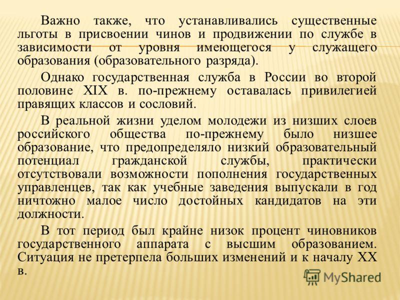Важно также, что устанавливались существенные льготы в присвоении чинов и продвижении по службе в зависимости от уровня имеющегося у служащего образования (образовательного разряда). Однако государственная служба в России во второй половине XIX в. по