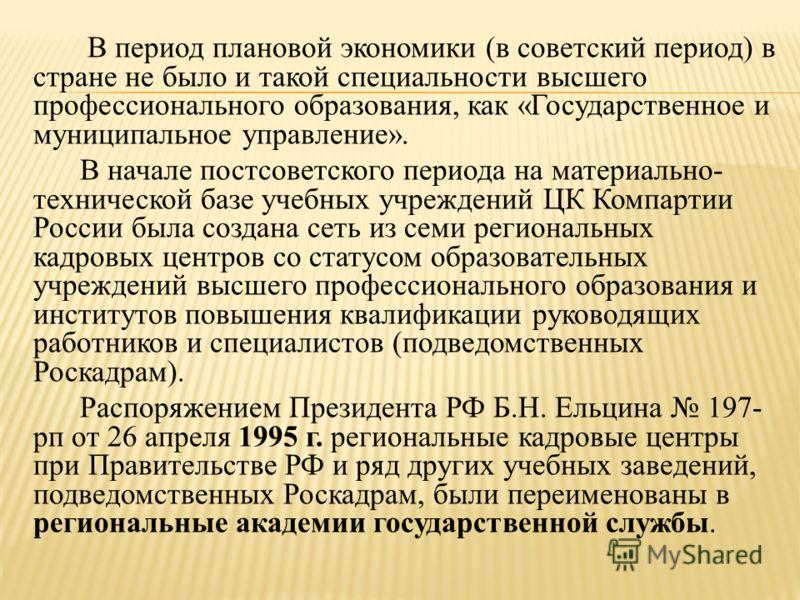 В период плановой экономики (в советский период) в стране не было и такой специальности высшего профессионального образования, как «Государственное и муниципальное управление». В начале постсоветского периода на материально- технической базе учебных