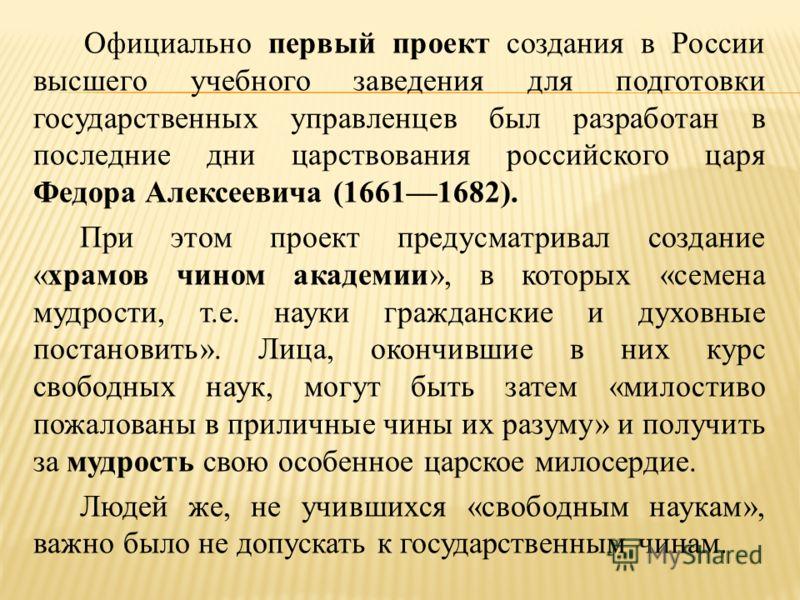 Официально первый проект создания в России высшего учебного заведения для подготовки государственных управленцев был разработан в последние дни царствования российского царя Федора Алексеевича (16611682). При этом проект предусматривал создание «храм