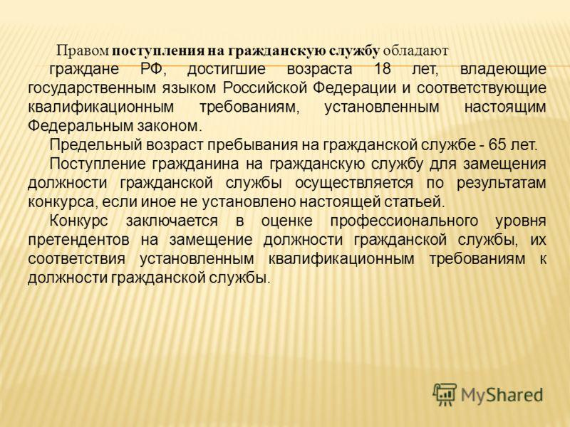 Правом поступления на гражданскую службу обладают граждане РФ, достигшие возраста 18 лет, владеющие государственным языком Российской Федерации и соответствующие квалификационным требованиям, установленным настоящим Федеральным законом. Предельный во