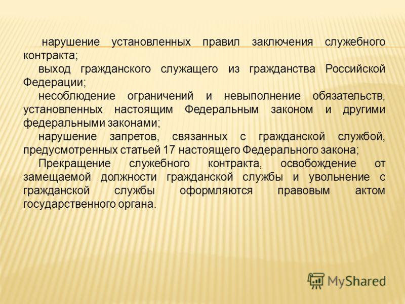 нарушение установленных правил заключения служебного контракта; выход гражданского служащего из гражданства Российской Федерации; несоблюдение ограничений и невыполнение обязательств, установленных настоящим Федеральным законом и другими федеральными