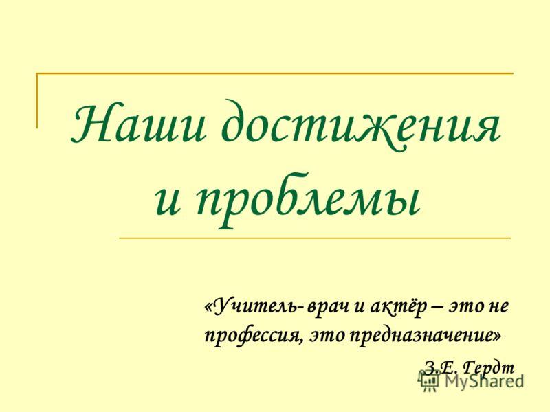 Наши достижения и проблемы «Учитель- врач и актёр – это не профессия, это предназначение» З.Е. Гердт