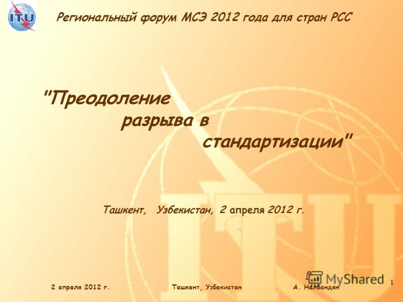 Региональный форум МСЭ 2012 года для стран РСС 1 2 апреля 2012 г.Ташкент, Узбекистан А. Налбандян Ташкент, Узбекистан, 2 апреля 2012 г. Преодоление разрыва в стандартизации