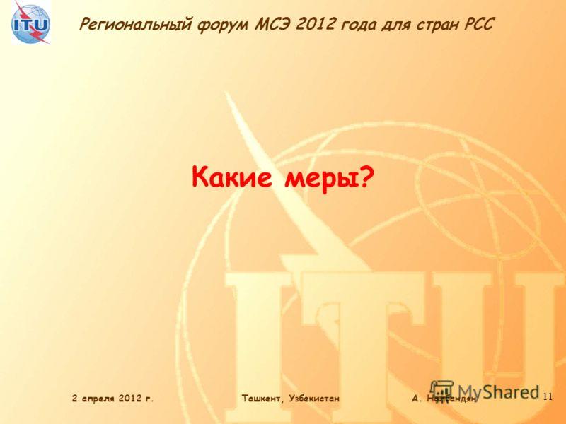 Региональный форум МСЭ 2012 года для стран РСС 11 Какие меры? 2 апреля 2012 г.Ташкент, Узбекистан А. Налбандян