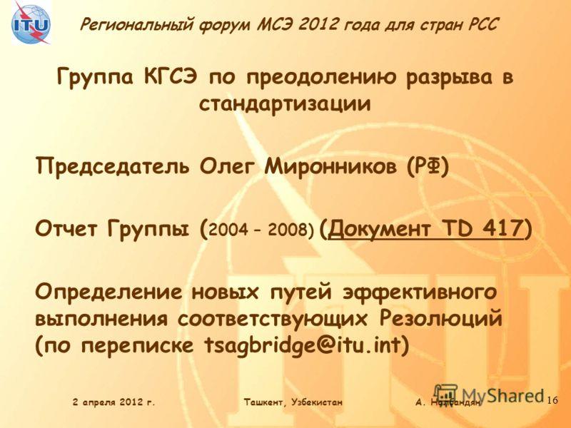 Региональный форум МСЭ 2012 года для стран РСС 16 Группа КГСЭ по преодолению разрыва в стандартизации Председатель Олег Миронников (РФ) Отчет Группы ( 2004 – 2008) (Документ TD 417) Определение новых путей эффективного выполнения соответствующих Резо