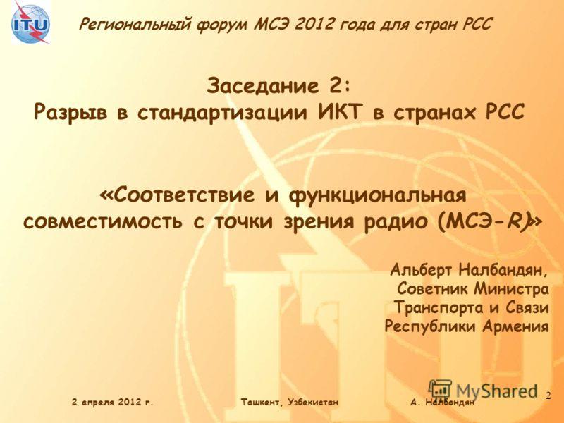Региональный форум МСЭ 2012 года для стран РСС 2 «Соответствие и функциональная совместимость с точки зрения радио (МСЭ-R)» Альберт Налбандян, Советник Министра Транспорта и Связи Республики Армения Заседание 2: Разрыв в стандартизации ИКТ в странах