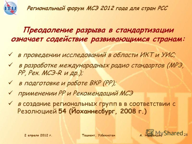 Региональный форум МСЭ 2012 года для стран РСС 26 Преодоление разрыва в стандартизации означает содействие развивающимся странам: в проведении исследований в области ИКТ и УИС; в разработке международных радио стандартов (МРЭ, РР, Рек. МСЭ-R и др.);